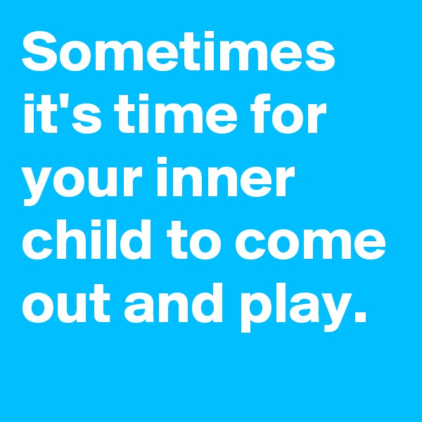Sometimes it's time for your inner child to come out and play.