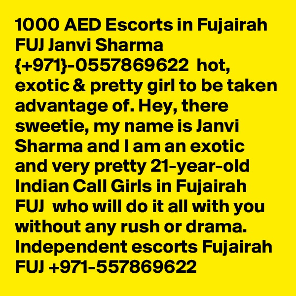 1000 AED Escorts in Fujairah FUJ Janvi Sharma {+971}-0557869622  hot, exotic & pretty girl to be taken advantage of. Hey, there sweetie, my name is Janvi Sharma and I am an exotic and very pretty 21-year-old Indian Call Girls in Fujairah FUJ  who will do it all with you without any rush or drama. Independent escorts Fujairah FUJ +971-557869622