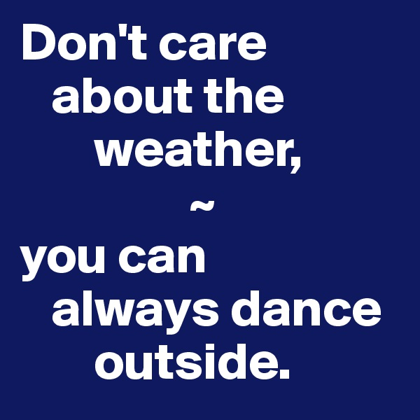 Don't care    about the        weather,                 ~ you can    always dance        outside.
