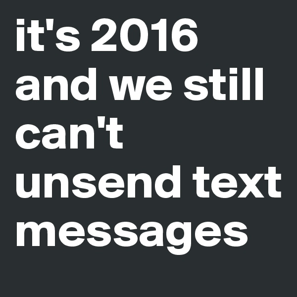 it's 2016 and we still can't unsend text messages
