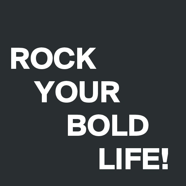 ROCK     YOUR          BOLD               LIFE!