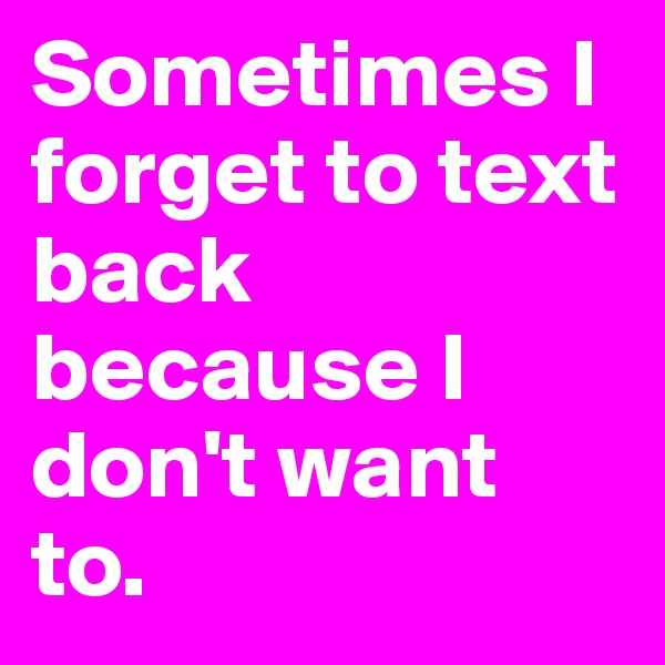 Sometimes I forget to text back because I don't want to.