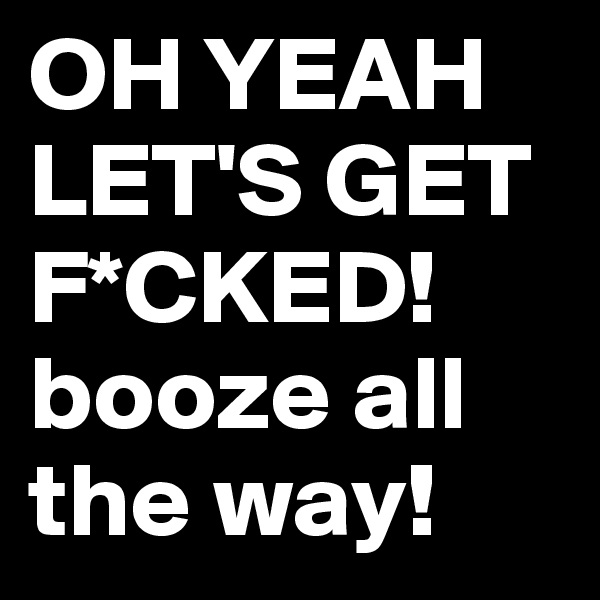 OH YEAH LET'S GET F*CKED! booze all the way!