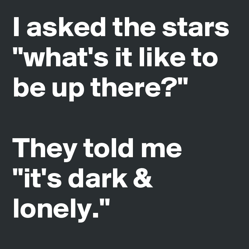 """I asked the stars """"what's it like to be up there?""""   They told me """"it's dark & lonely."""""""