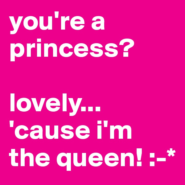 you're a princess?  lovely... 'cause i'm the queen! :-*