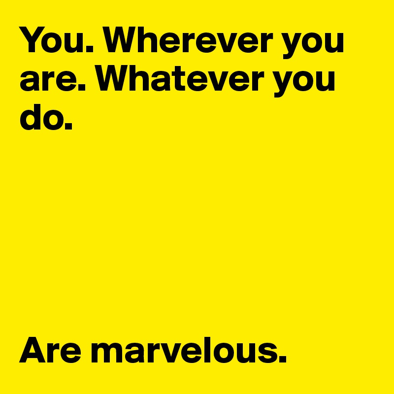 You. Wherever you are. Whatever you do.       Are marvelous.