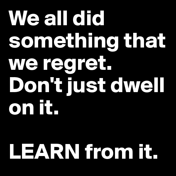 We all did something that we regret. Don't just dwell on it.  LEARN from it.
