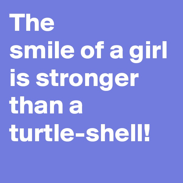 The smile of a girl is stronger than a turtle-shell!