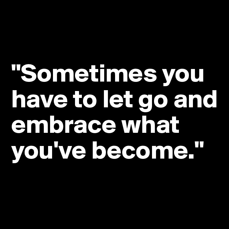 """Sometimes you have to let go and embrace what you've become."""