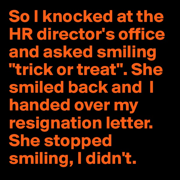"So I knocked at the HR director's office and asked smiling ""trick or treat"". She smiled back and  I handed over my resignation letter.  She stopped smiling, I didn't."
