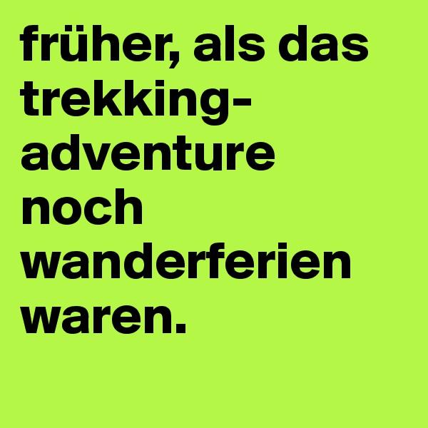 früher, als das trekking-adventure noch wanderferien waren.