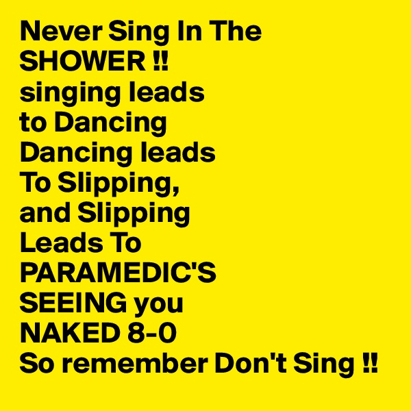 Never Sing In The SHOWER !! singing leads  to Dancing Dancing leads To Slipping, and Slipping  Leads To PARAMEDIC'S SEEING you  NAKED 8-0  So remember Don't Sing !!