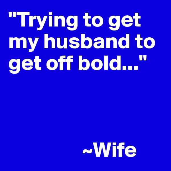 """""""Trying to get my husband to get off bold...""""                     ~Wife"""