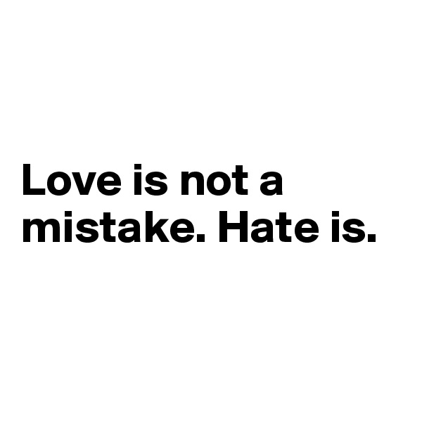 Love is not a mistake. Hate is.