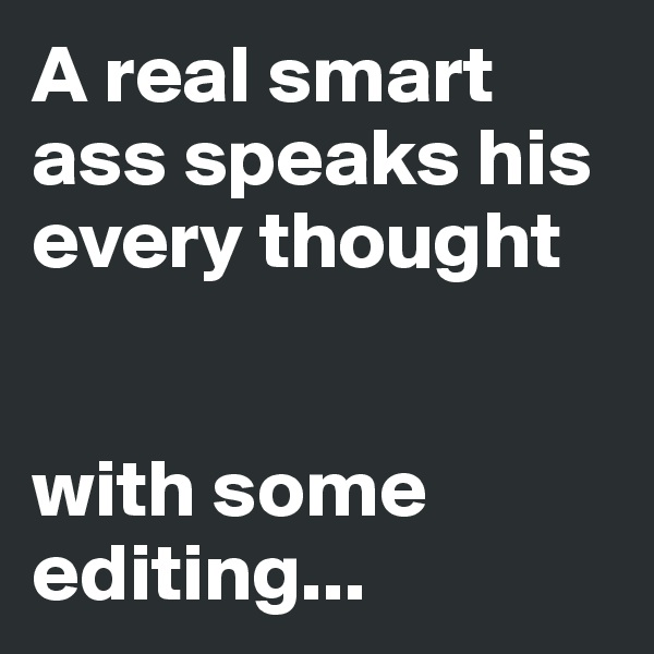 A real smart ass speaks his every thought   with some editing...