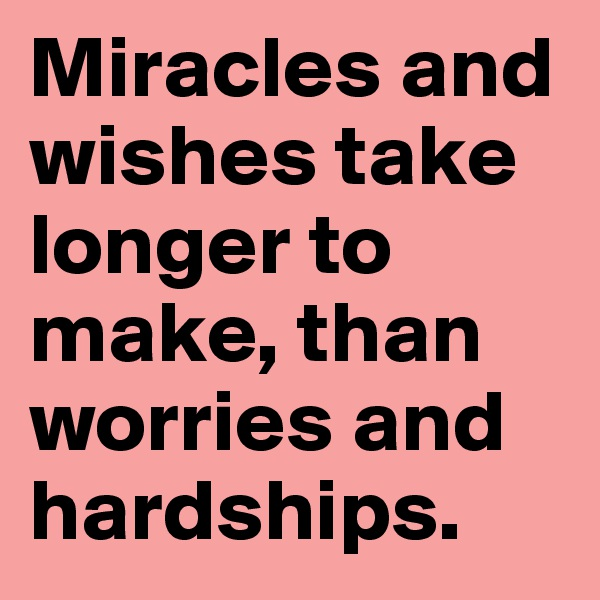 Miracles and wishes take longer to make, than worries and hardships.