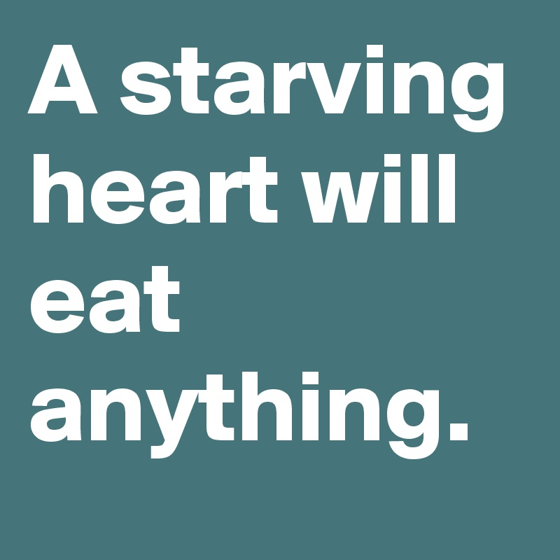 A starving heart will eat anything.