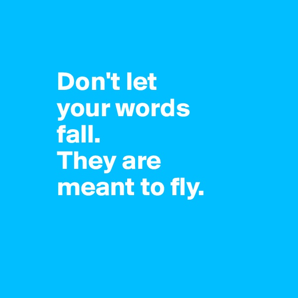 Don't let          your words          fall.                   They are                    meant to fly.