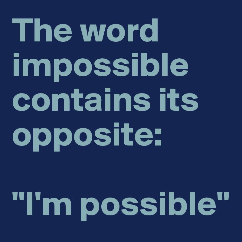 """The word impossible contains its opposite:   """"I'm possible"""""""