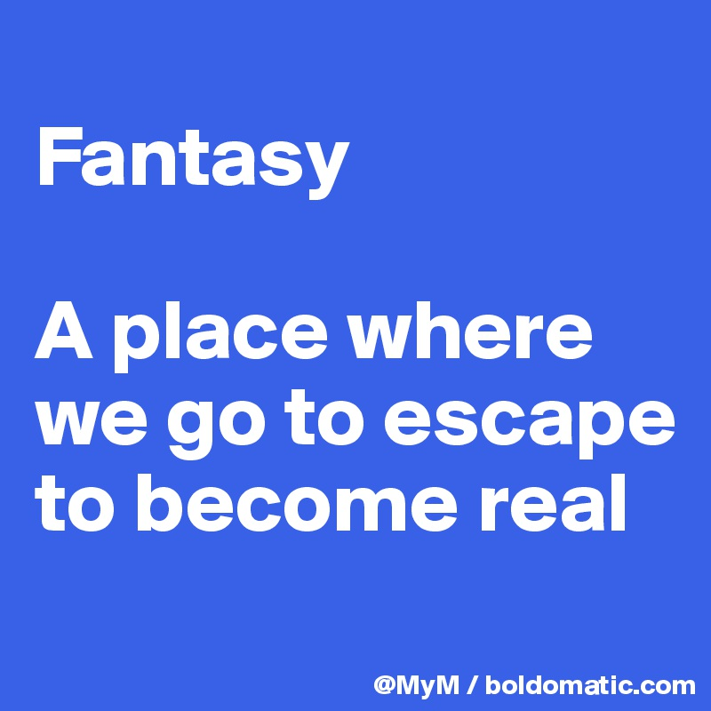 Fantasy  A place where we go to escape to become real