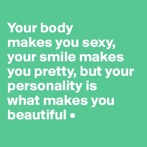 Your body makes you sexy, your smile makes you pretty, but your personality is what makes you beautiful •