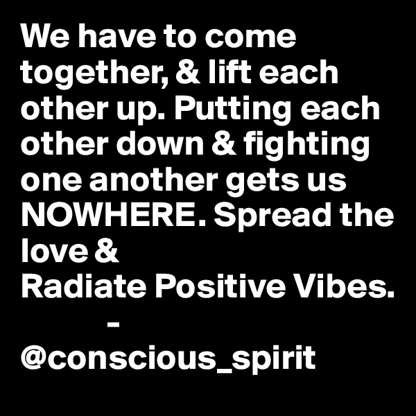 We have to come together, & lift each other up. Putting each other down & fighting one another gets us NOWHERE. Spread the love &  Radiate Positive Vibes.             -@conscious_spirit