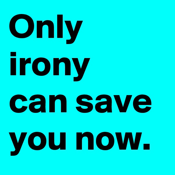 Only irony can save you now.