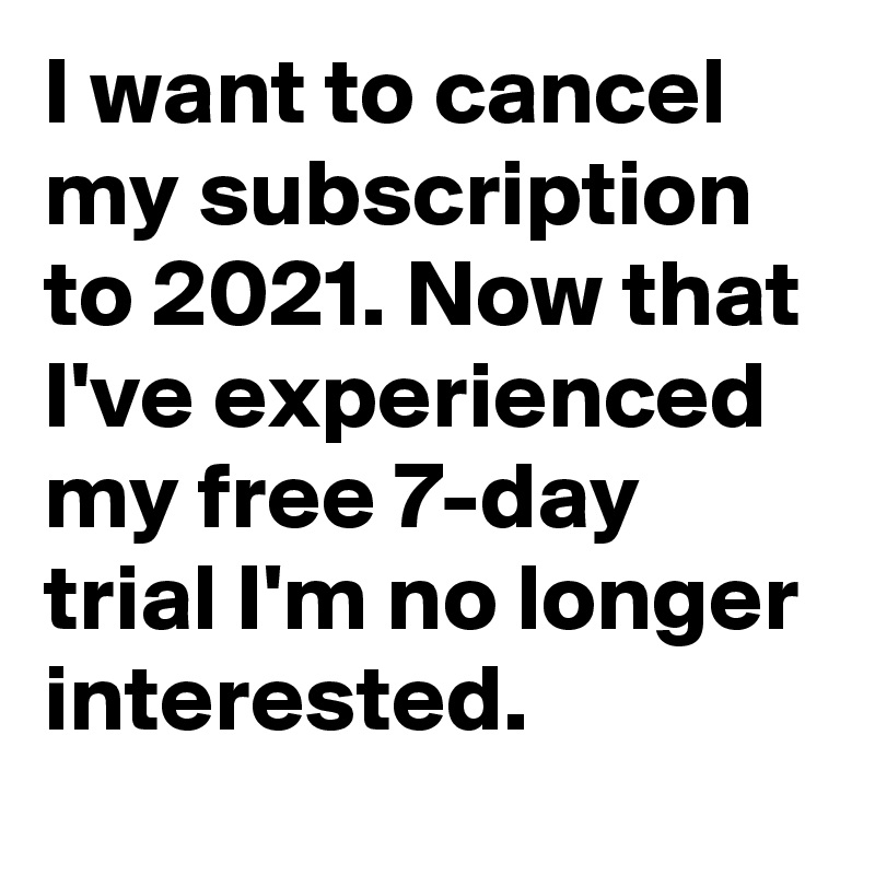 I want to cancel my subscription to 2021. Now that I've experienced my free 7-day trial I'm no longer interested.