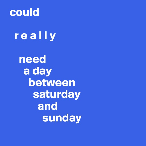 could     r e a l l y       need        a day          between            saturday              and                sunday