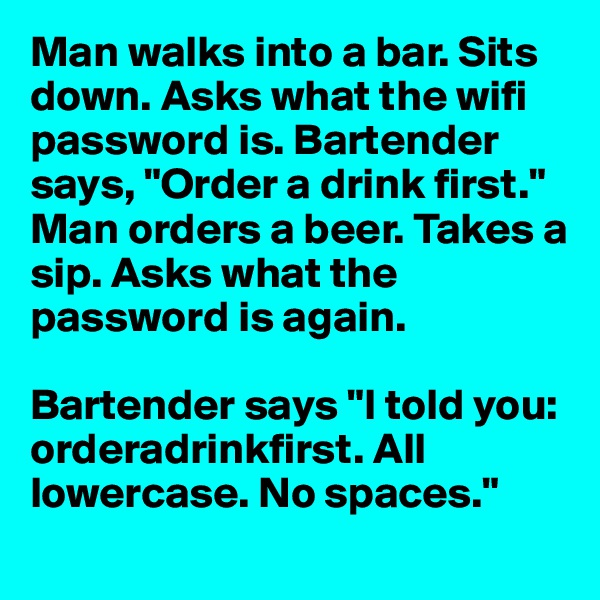 "Man walks into a bar. Sits down. Asks what the wifi password is. Bartender says, ""Order a drink first.""  Man orders a beer. Takes a sip. Asks what the password is again.   Bartender says ""I told you: orderadrinkfirst. All lowercase. No spaces."""