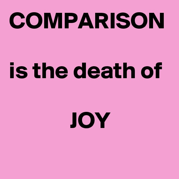 COMPARISON  is the death of               JOY