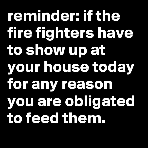reminder: if the fire fighters have to show up at your house today for any reason you are obligated to feed them.