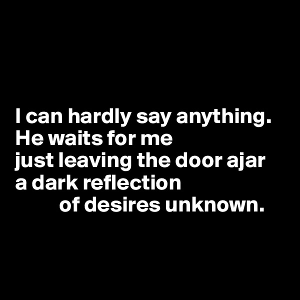 I can hardly say anything. He waits for me just leaving the door ajar a dark reflection            of desires unknown.