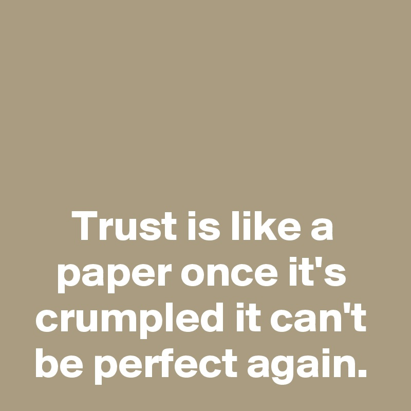 Trust is like a paper once it's crumpled it can't be perfect again.