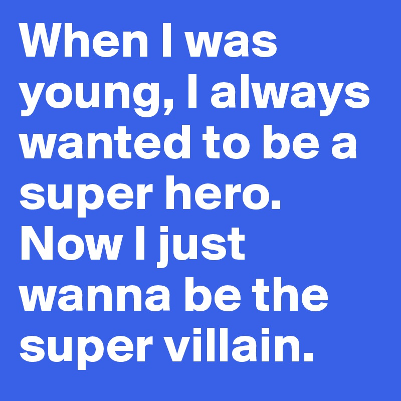When I was young, I always wanted to be a super hero. Now I just wanna be the super villain.