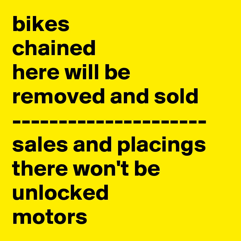 bikes chained here will be removed and sold --------------------- sales and placings there won't be unlocked motors