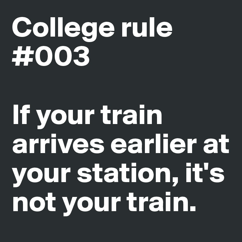 College rule #003  If your train arrives earlier at your station, it's not your train.