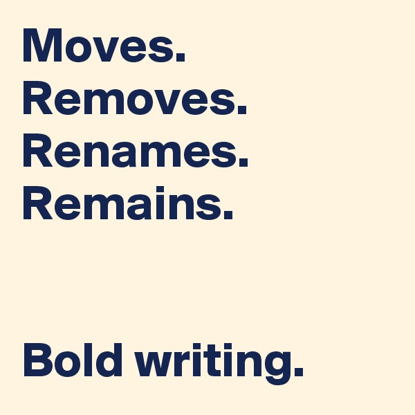 Moves. Removes. Renames. Remains.   Bold writing.