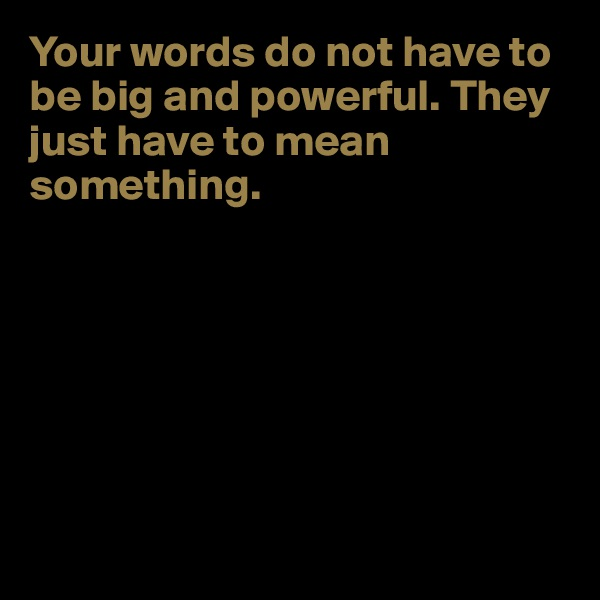 Your words do not have to be big and powerful. They just have to mean something.