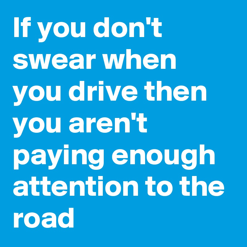 If you don't swear when you drive then you aren't paying enough attention to the road