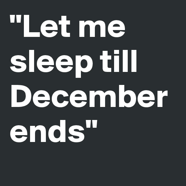 """Let me sleep till December ends"""