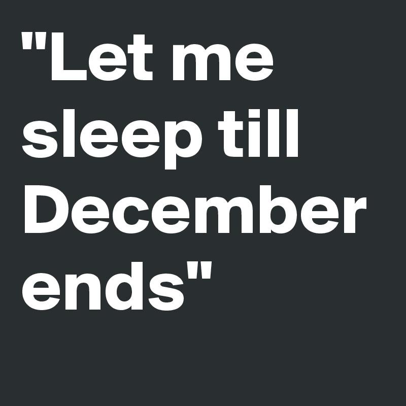 """Let me sleep till December ends"""