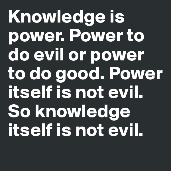 Knowledge is power. Power to do evil or power to do good. Power itself is not evil.  So knowledge itself is not evil.