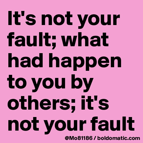 It's not your fault; what had happen to you by others; it's not your fault