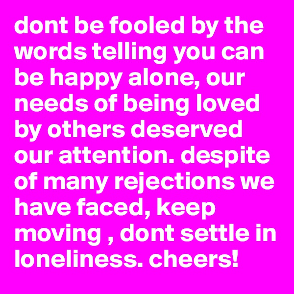 dont be fooled by the words telling you can be happy alone, our needs of being loved by others deserved our attention. despite of many rejections we have faced, keep moving , dont settle in loneliness. cheers!