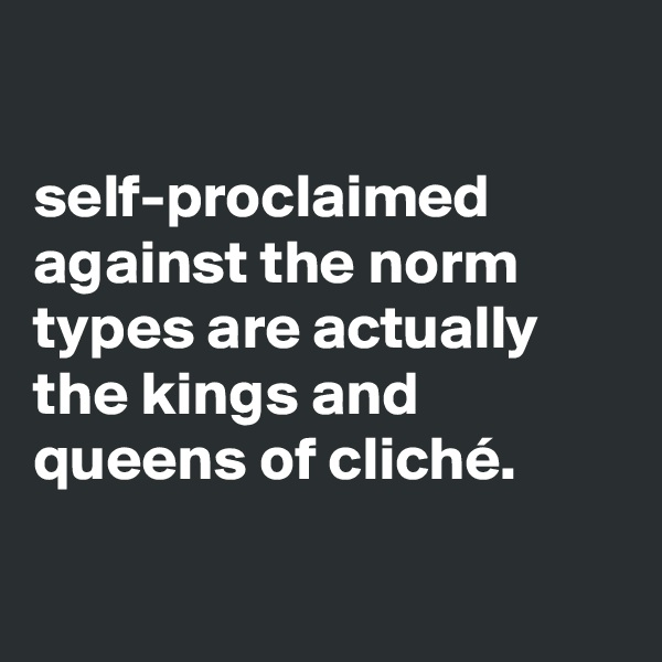 self-proclaimed against the norm types are actually the kings and queens of cliché.