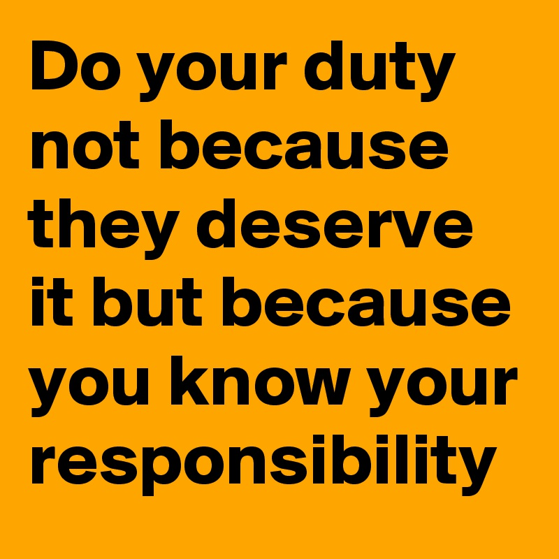 Do your duty not because they deserve it but because you know your responsibility