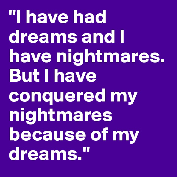 """I have had dreams and I have nightmares. But I have conquered my nightmares because of my dreams."""