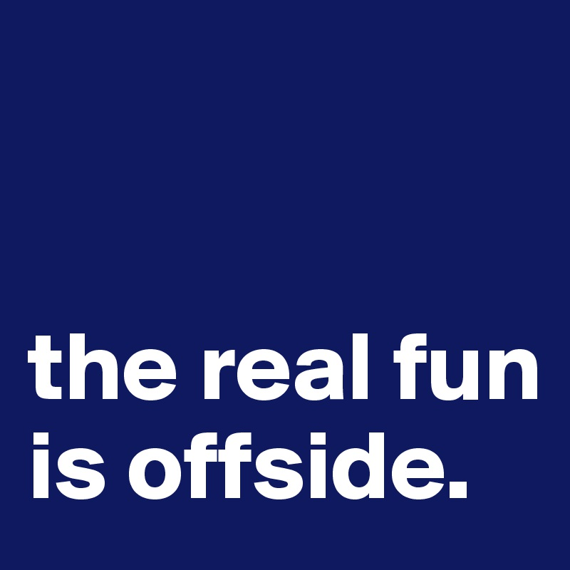 the real fun is offside.