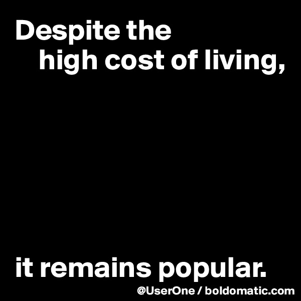 Despite the      high cost of living,       it remains popular.